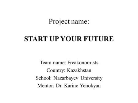 Project name: START UP YOUR FUTURE Team name: Freakonomists Country: Kazakhstan School: Nazarbayev University Mentor: Dr. Karine Yenokyan.
