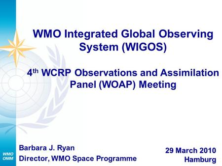 WMO Integrated Global Observing System (WIGOS) 4 th WCRP Observations and Assimilation Panel (WOAP) Meeting Barbara J. Ryan Director, WMO Space Programme.