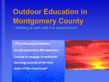 "Outdoor Education in Montgomery County "" Nothing is real until it is experienced"" ""Providing opportunities for all students in Montgomery County to engage."