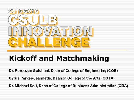 Kickoff and Matchmaking Dr. Forouzan Golshani, Dean of College of Engineering (COE) Cyrus Parker-Jeannette, Dean of College of the Arts (COTA) Dr. Michael.