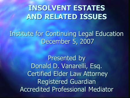 INSOLVENT ESTATES AND RELATED ISSUES Institute for Continuing Legal Education December 5, 2007 Presented by Donald D. Vanarelli, Esq. Certified Elder Law.