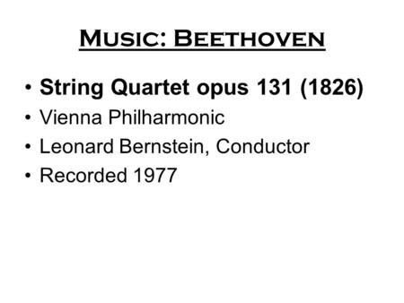 Music: Beethoven String Quartet opus 131 (1826) Vienna Philharmonic Leonard Bernstein, Conductor Recorded 1977.