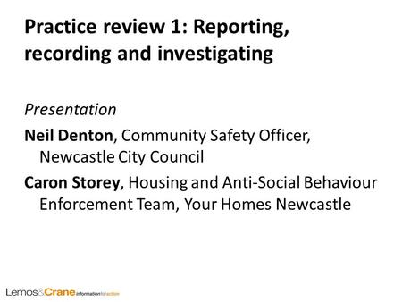 Practice review 1: Reporting, recording and investigating Presentation Neil Denton, Community Safety Officer, Newcastle City Council Caron Storey, Housing.