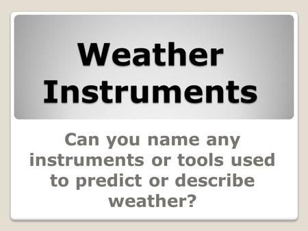 Weather Instruments Can you name any instruments or tools used to predict or describe weather?