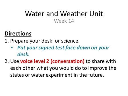 Water and Weather Unit Week 14 Directions 1.Prepare your desk for science. Put your signed test face down on your desk. 2.Use voice level 2 (conversation)