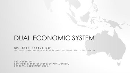DUAL ECONOMIC SYSTEM DR. DIAN EDIANA RAE EXECUTIVE DIRECTOR, HEAD OF BANK INDONESIA REGIONAL OFFICE FOR SUMATRA Delivered on : 58 th Padjajaran University.
