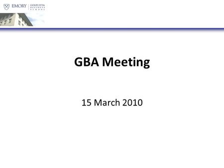 GBA Meeting 15 March 2010. Agenda Goizueta Games [:15] Election Marketing [:5] GBA Transition [:5] Constitution Vote [:10] GBA Dinner(s) [:5] 50 Days/Class.