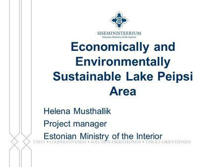 Economically and Environmentally Sustainable Lake Peipsi Area Helena Musthallik Project manager Estonian Ministry of the Interior.