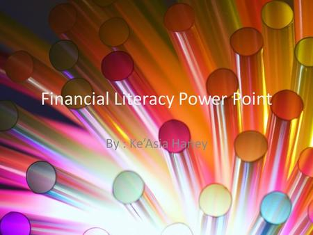 Financial Literacy Power Point By : Ke'Asia Haney.