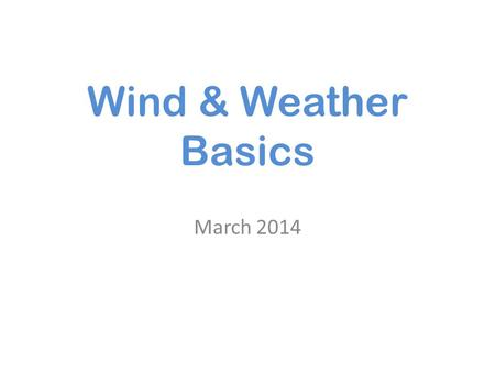 Wind & Weather Basics March 2014. Weather is always changing ! Constant movement of air Changes in moisture.