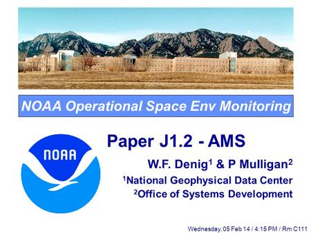 NOAA Operational Space Env Monitoring Paper J1.2 - AMS W.F. Denig 1 & P Mulligan 2 1 National Geophysical Data Center 2 Office of Systems Development Wednesday,