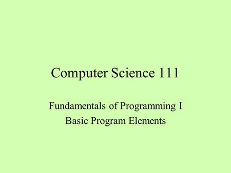 Computer Science 111 Fundamentals of Programming I Basic Program Elements.