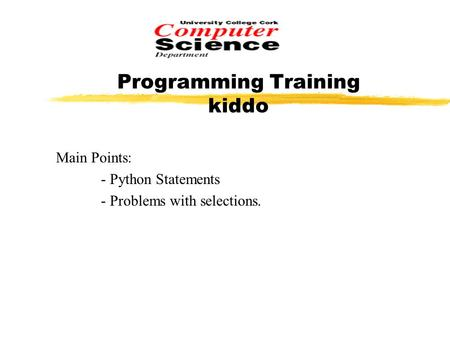 Programming Training kiddo Main Points: - Python Statements - Problems with selections.