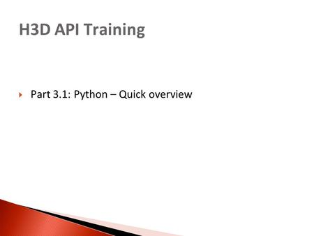 H3D API Training  Part 3.1: Python – Quick overview.