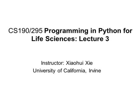 CS190/295 Programming in Python for Life Sciences: Lecture 3 Instructor: Xiaohui Xie University of California, Irvine.