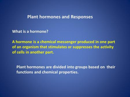 Plant hormones and Responses What is a hormone? A hormone is a chemical messenger produced in one part of an organism that stimulates or suppresses the.