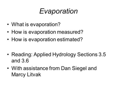 Evaporation What is evaporation? How is evaporation measured? How is evaporation estimated? Reading: Applied Hydrology Sections 3.5 and 3.6 With assistance.