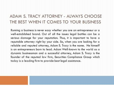 ADAM S. TRACY ATTORNEY - ALWAYS CHOOSE THE BEST WHEN IT COMES TO YOUR BUSINESS Running a business is never easy whether you are an entrepreneur or a well-established.