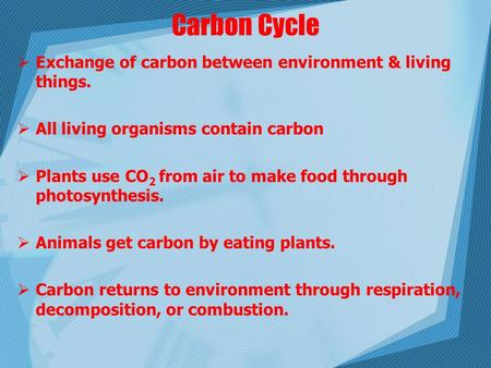 Carbon Cycle  Exchange of carbon between environment & living things.  All living organisms contain carbon  Plants use CO 2 from air to make food through.
