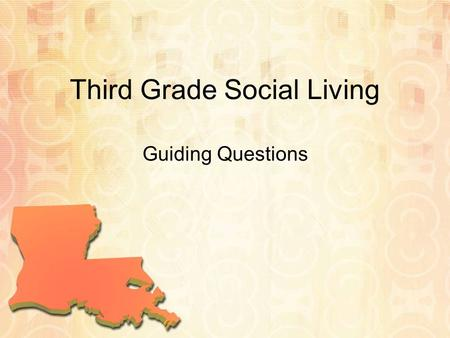 Third Grade Social Living Guiding Questions. S.S. Unit 1: Louisiana's Geography 1.Can students understand and describe the characteristics and uses of.