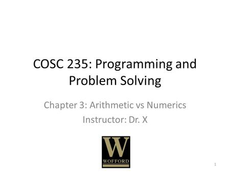 COSC 235: Programming and Problem Solving Chapter 3: Arithmetic vs Numerics Instructor: Dr. X 1.