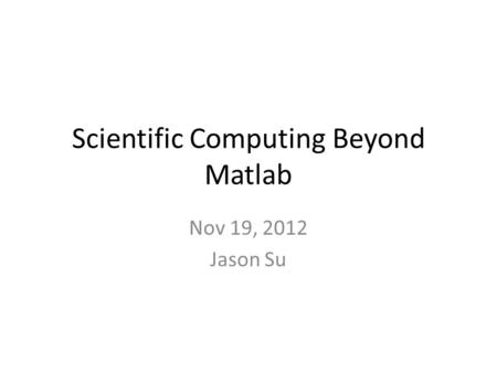 Scientific Computing Beyond Matlab Nov 19, 2012 Jason Su.