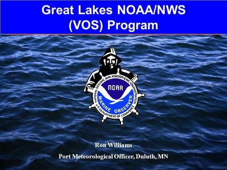 Great Lakes NOAA/NWS (VOS) Program Ron Williams Port Meteorological Officer, Duluth, MN.