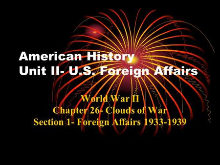 American History Unit II- U.S. Foreign Affairs World War II Chapter 26- Clouds of War Section 1- Foreign Affairs 1933-1939.