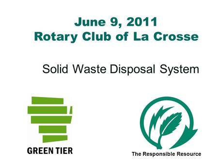 June 9, 2011 Rotary Club of La Crosse Solid Waste Disposal System The Responsible Resource.