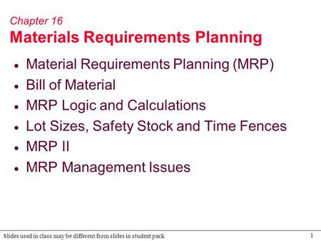 1 Slides used in class may be different from slides in student pack Chapter 16 Materials Requirements Planning  Material Requirements Planning (MRP) 