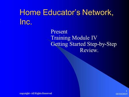 10/10/2015 copyright - All Rights Reserved 1 Home Educator's Network, Inc. Present Training Module IV Getting Started Step-by-Step Review.