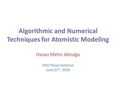 Algorithmic and Numerical Techniques for Atomistic Modeling Hasan Metin Aktulga PhD Thesis Defense June 23 rd, 2010.