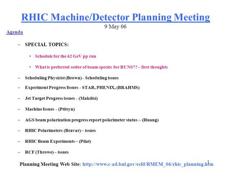 1 RHIC Machine/Detector Planning Meeting 9 May 06 Agenda –SPECIAL TOPICS: Schedule for the 62 GeV pp run What is preferred order of beam species for RUN07?