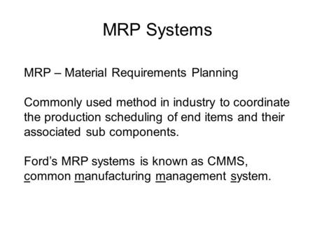 MRP Systems MRP – Material Requirements Planning Commonly used method in industry to coordinate the production scheduling of end items and their associated.