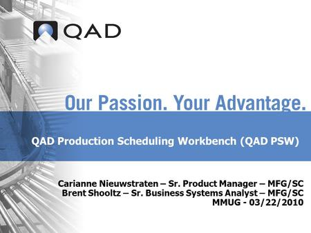 QAD Production Scheduling Workbench (QAD PSW) Carianne Nieuwstraten – Sr. Product Manager – MFG/SC Brent Shooltz – Sr. Business Systems Analyst – MFG/SC.