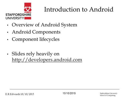 10/10/2015 E.R.Edwards 10/10/2015 Staffordshire University School of Computing Introduction to Android Overview of Android System Android Components Component.