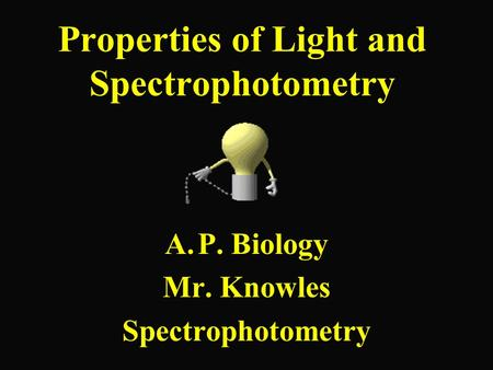 Properties of Light and Spectrophotometry A.P. Biology Mr. Knowles Spectrophotometry.