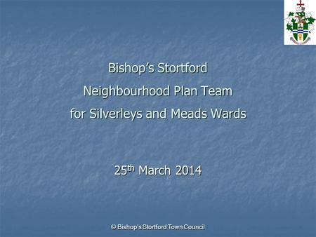 © Bishop's Stortford Town Council Bishop's Stortford Neighbourhood Plan Team for Silverleys and Meads Wards 25 th March 2014.