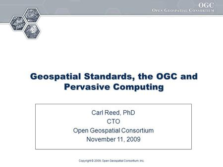 Copyright © 2009, Open Geospatial Consortium, Inc. Geospatial Standards, the OGC and Pervasive Computing Carl Reed, PhD CTO Open Geospatial Consortium.