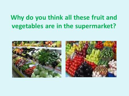 Why do you think all these fruit and vegetables are in the supermarket?