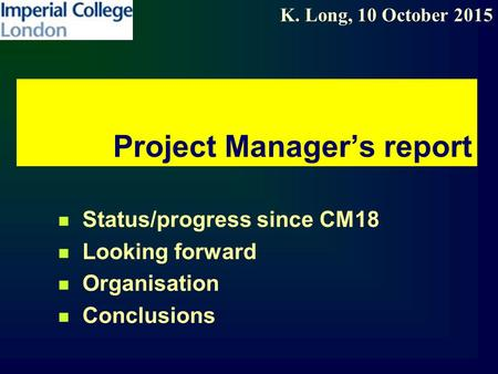 K. Long, 10 October 2015 Project Manager's report Status/progress since CM18 Looking forward Organisation Conclusions.