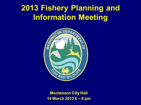 2013 Fishery Planning and Information Meeting Montesano City Hall 14 March 2013 6 – 8 pm 1.