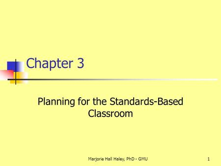 Marjorie Hall Haley, PhD - GMU1 Chapter 3 Planning for the Standards-Based Classroom.