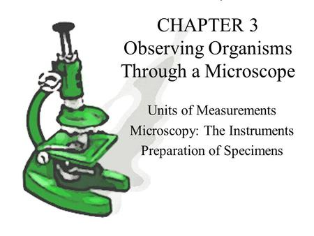 CHAPTER 3 Observing Organisms Through a Microscope Units of Measurements Microscopy: The Instruments Preparation of Specimens.