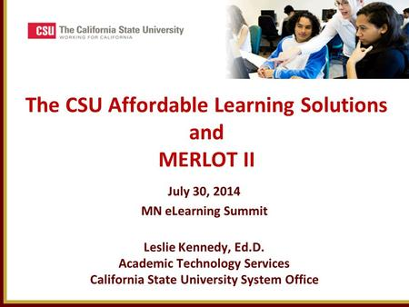 The CSU Affordable Learning Solutions and MERLOT II July 30, 2014 MN eLearning Summit Leslie Kennedy, Ed.D. Academic Technology Services California State.
