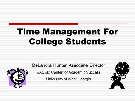 Time Management For College Students DeLandra Hunter, Associate Director EXCEL: Center for Academic Success University of West Georgia.