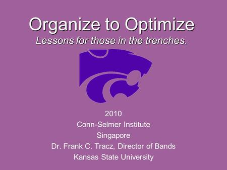 Organize to Optimize Lessons for those in the trenches. 2010 Conn-Selmer Institute Singapore Dr. Frank C. Tracz, Director of Bands Kansas State University.