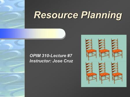 Resource Planning OPIM 310-Lecture #7 Instructor: Jose Cruz.