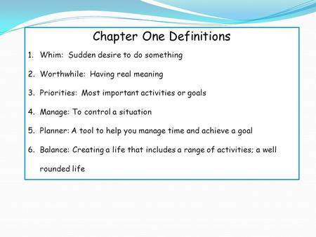 Chapter One Definitions 1.Whim: Sudden desire to do something 2.Worthwhile: Having real meaning 3.Priorities: Most important activities or goals 4.Manage: