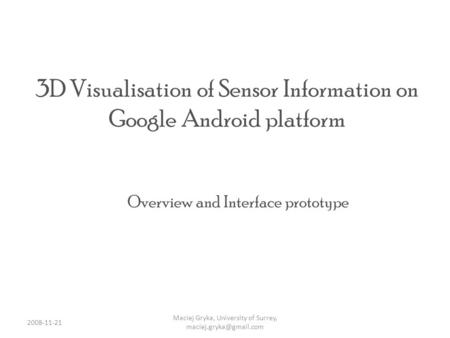 3D Visualisation of Sensor Information on Google Android platform Overview and Interface prototype Maciej Gryka, University of Surrey,